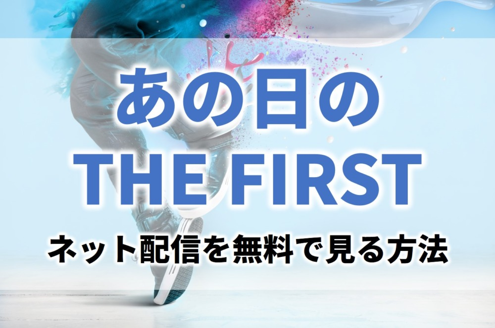 BEFIRSTあの日のTHE FIRSTの見逃し無料動画ネット配信が見れるサイト